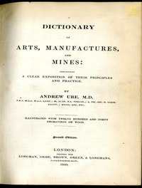 A Dictionary of Arts, Manufactures and Mines containing a clear exposition of their principles and practice.  Andrew Ure