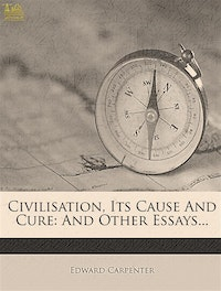 Civilisation, Its Cause and Cure: And Other Essays.  Edward Carpenter