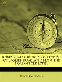 Korean Tales Being a collection of stories translated from the Korean folklore.  Horace Newton Allen