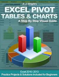 Excel Pivot Tables  &  Charts - A Step By Step Visual Guide.  A. J. WRIGHT