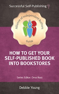 How To Get Your Self-Published Book Into Bookstores: Alliance of Independent Authors' Self-Publishing Success Series, Vol. 4.  Debbie Young