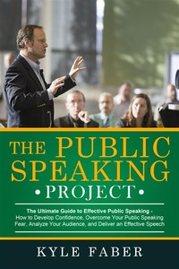 The Public Speaking Project - The Ultimate Guide to Effective Public Speaking.  Kyle Faber