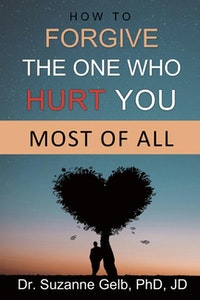 How To Forgive The One Who Hurt You Most Of All.  Dr. Suzanne Gelb PhD JD