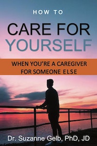 How To Care Yourself—When You're A Caregiver For Someone Else.  Dr. Suzanne Gelb PhD JD