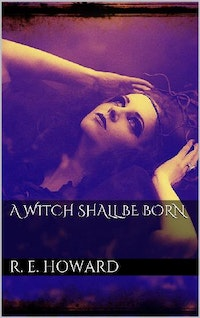 A Witch Shall Be Born.  Robert E. Howard