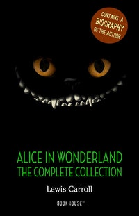 Alice in Wonderland: The Complete Collection + A Biography of the Author.   Lewis Carroll