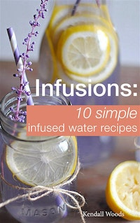Infusions: 10 Simple Infused Water Recipes.  Kendall Woods