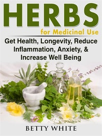Herbs for Medicinal Use: Get Health, Longevity, Reduce Inflammation, Anxiety,  &  Increase Well Being.  Betty White