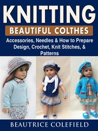 Knitting Beatiful Clothes: Accessories, Needles  &  How to Prepare, Design, Crochet, Knit Stitches,  &  Patterns.  Beautrice Colefield