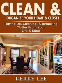 Clean  &  Organize Your Home  &  Closet: Tidying Up, Cleaning,  &  Removing Clutter From Your Life  &  Mind.  Kerry Lee