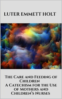 The Care and Feeding of Children -  A Catechism for the Use of Mothers and Children's Nurses