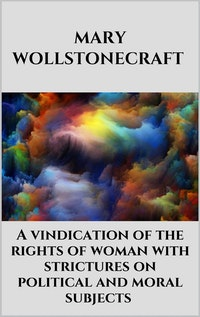 A vindication of the rights of woman with strictures on political and moral subjects.  Mary Wollstonecraft