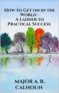 How to Get on in the World - A Ladder to Practical Success.  MAJOR A. R. CALHOUN