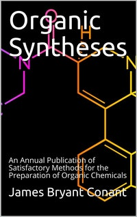 Organic Syntheses / An Annual Publication of Satisfactory Methods for the Preparation of Organic Chemicals.  James Bryant Conant