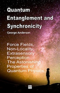 Quantum Entanglement and Synchronicity. Force Fields, Non-Locality, Extrasensory Perception. The Astonishing Properties of Quantum Physics.