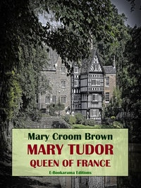 Mary Tudor, Queen of France.  Mary Croom Brown