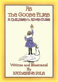 AS THE GOOSE FLIES - A Children's Magical Adventure Story.  Written and Illustrated by Katherine Pyle