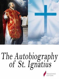 The autobiography of St. Ignatius.  Saint Ignatius Of Loyola