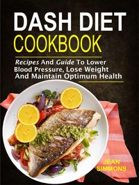 Dash Diet Cookbook: Recipes And Guide To Lower Blood Pressure, Lose Weight And Maintain Optimum Health.  Jean Simmons