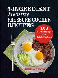 5-Ingredient Healthy Pressure Cooker Recipes: 103 Healthy Recipes For Quick Cooking.  Sheila Candy