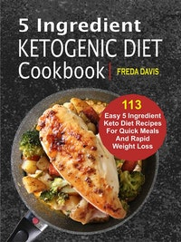 5 Ingredient Ketogenic Diet Cookbook: 113 Easy 5 Ingredient Keto Diet Recipes For Quick Meals And Rapid Weight Loss.  Freda Davis