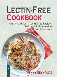 Lectin-Free Cookbook: Quick And Tasty Lectin-Free Recipes To Lower Inflammation And Prevent Diseases