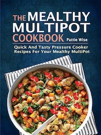 The Mealthy MultiPot Cookbook:Quick And Tasty Pressure Cooker Recipes For Your Mealthy MultiPot