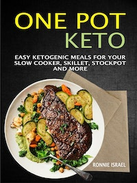 One Pot Keto: Easy Ketogenic Meals For Your Slow Cooker, Skillet, Stockpot And More