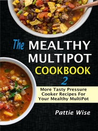 The Mealthy MultiPot Cookbook 2: More Tasty Pressure Cooker Recipes For Your Mealthy MultiPot