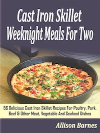 Cast Iron Skillet Weeknight Meals For Two: 56 Delicious Cast Iron Skillet Recipes For Poultry, Pork, Beef & Other Meat, Vegetable And Seafood Dishes