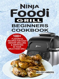Ninja Foodi Grill Beginners Cookbook:100+ Flavorful Recipes For Easy Indoor Grilling & Airfrying In Your Ninja Foodi Grill