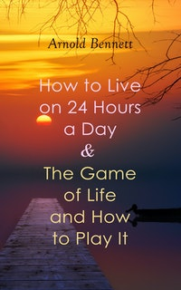How to Live on 24 Hours a Day  &  The Game of Life and How to Play It.  Arnold Bennett