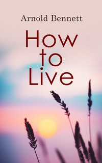 How to Live.  Arnold Bennett