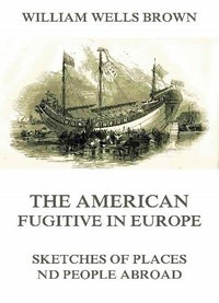 The American Fugitive In Europe - Sketches Of Places And People Abroad.  William Wells Brown